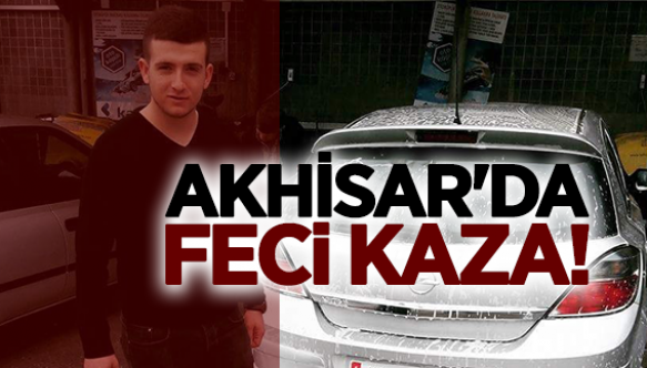 AKHİSAR'DA FECİ KAZA