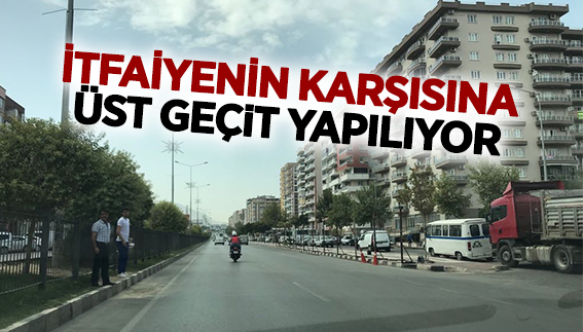 İTFAİYENİN KARŞISINA ÜST GEÇİT YAPILIYOR