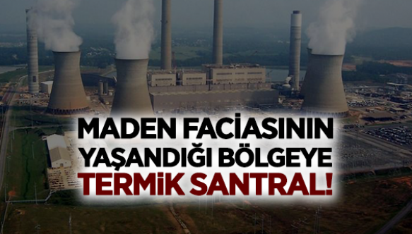 MADEN FACİASININ YAŞANDIĞI BÖLGEYE TERMİK SANTRAL