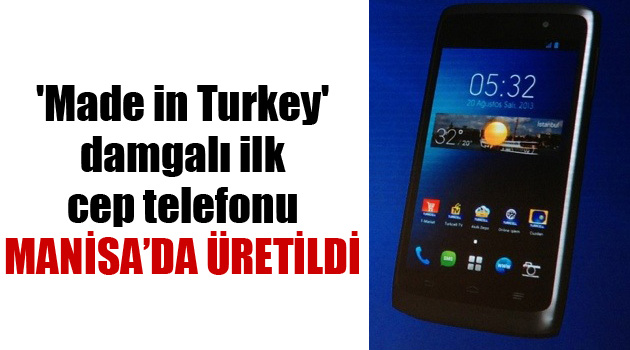 İLK 'MADE IN TURKEY' MARKALI CEP TELEFONU MANİSA'DA ÜRETİLDİ
